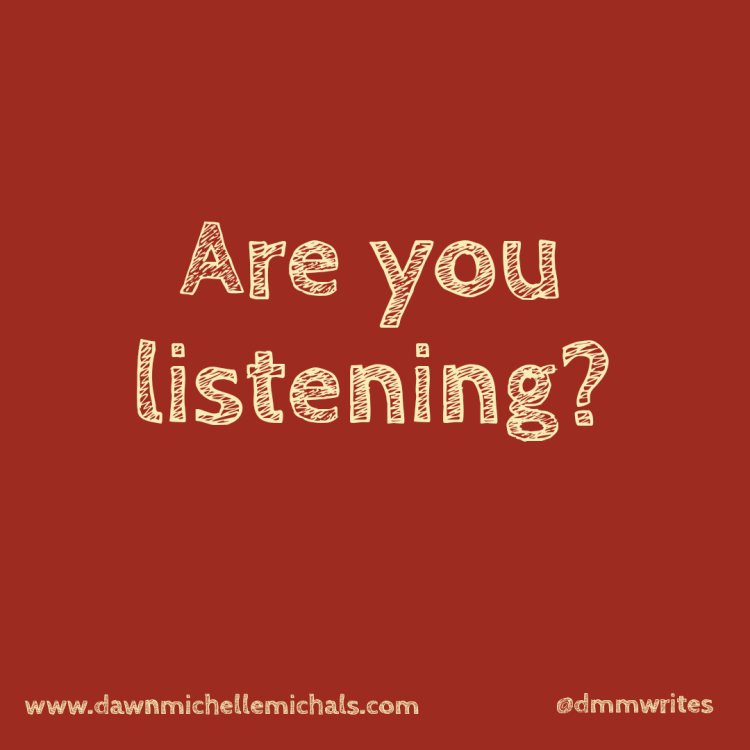 Are you listening? is a post by Dawn Michelle Michals at www.dawnmimchellemichals.com. Follow her on social media at @dmmwrites