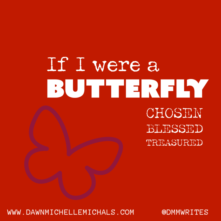 "White words that say,  ""If I were a Butterfly - Chosen - Blessed - Treasured"" on a red background with a purple butterfly. With a link to www.dawnmichellemichals.com and @dmmwrites for social media."