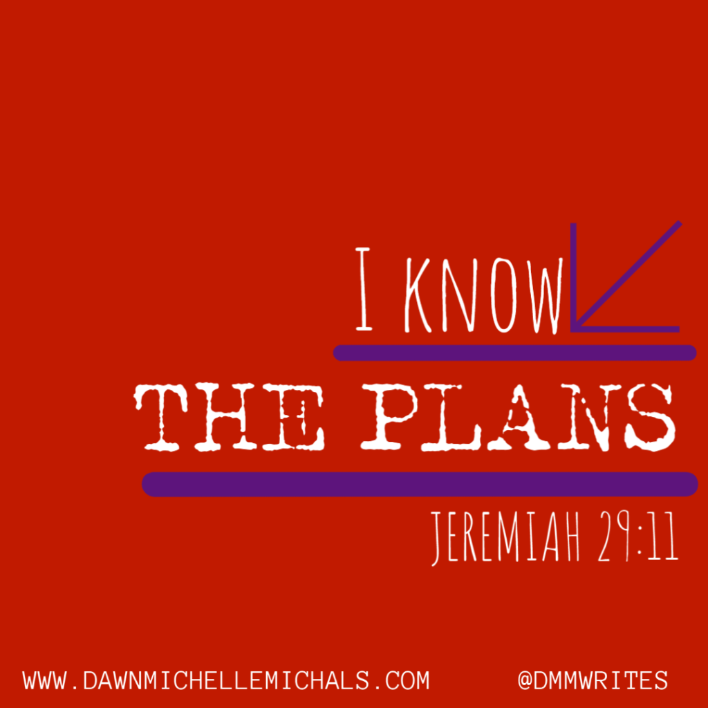 I know the plans. Jeremiah 29:11. written by Dawn Michelle Michals. @dmmwrites