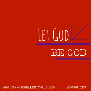Let God be God. A blog post by Dawn Michelle Michals on www.dawnmichellemichals.com.