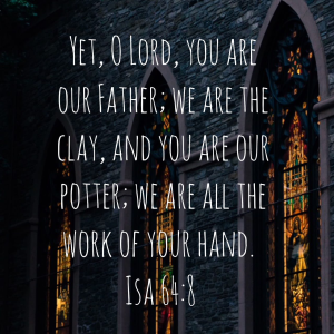 a picture of stained-glass windows inside a church with dark gray brick walls. The scripture is overlayed and says: Yet, O Lord, you are our Father; We are the clay, and you are our potter; we are all the work of your hand. Isaiah 64:8