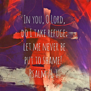 Purple and red splashes of color with a cross peering out of the background of the design.   Image words: In you, O Lord, do I take refuge; let me never be put to shame! Psalm 71:1