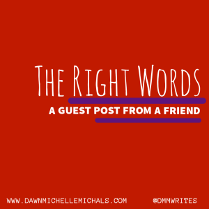 A red square with the words: The Right Words, A guest post from a friend.   www.dawnmichellemichals.com @dmmwrites