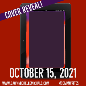 red square with a picture of an iPad with the screen blurred out and a purple rectangle on top obscuring the view of hte picture on the screen..  The words Cover Reveal are written diagonally in the upper right corner. October 15, 2021 is written across the bottom along with www.dawnmichellemichals.com and @dmmwrites.